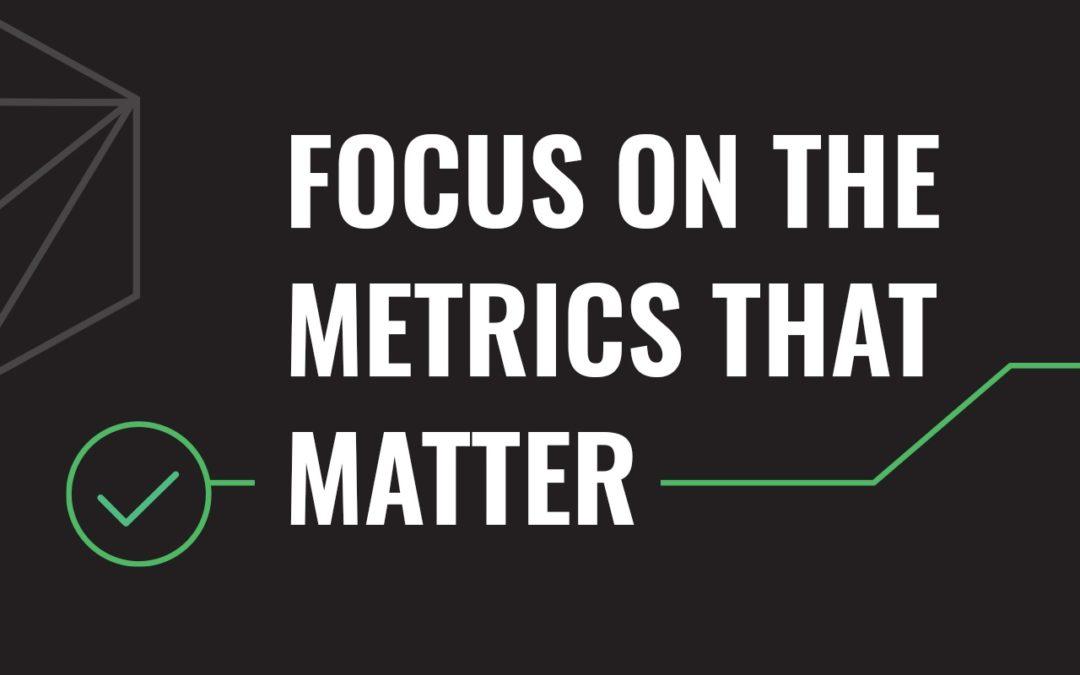 Focus on the Metrics that Matter