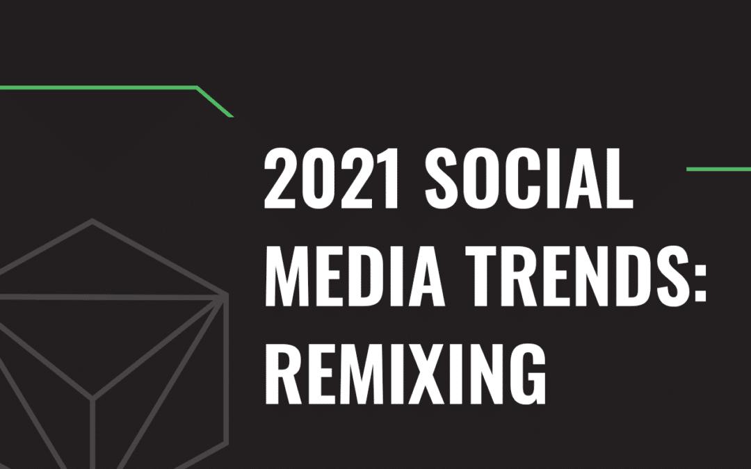2021 Social Media Trends: Remixing