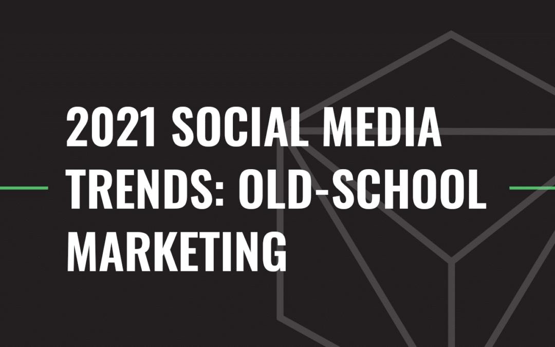 2021 Social Media Trends: Old-School Marketing