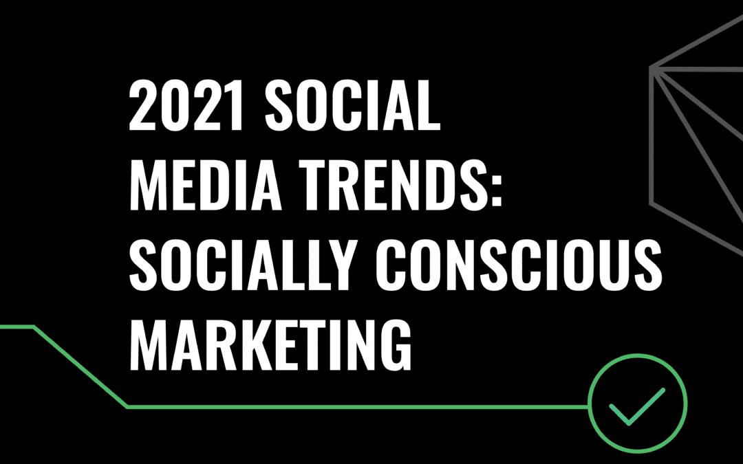 2021 Social Media Trends: Socially Conscious Marketing